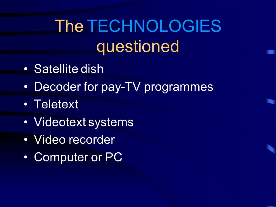The TECHNOLOGIES questioned Satellite dish Decoder for pay-TV programmes Teletext Videotext systems Video recorder Computer or PC
