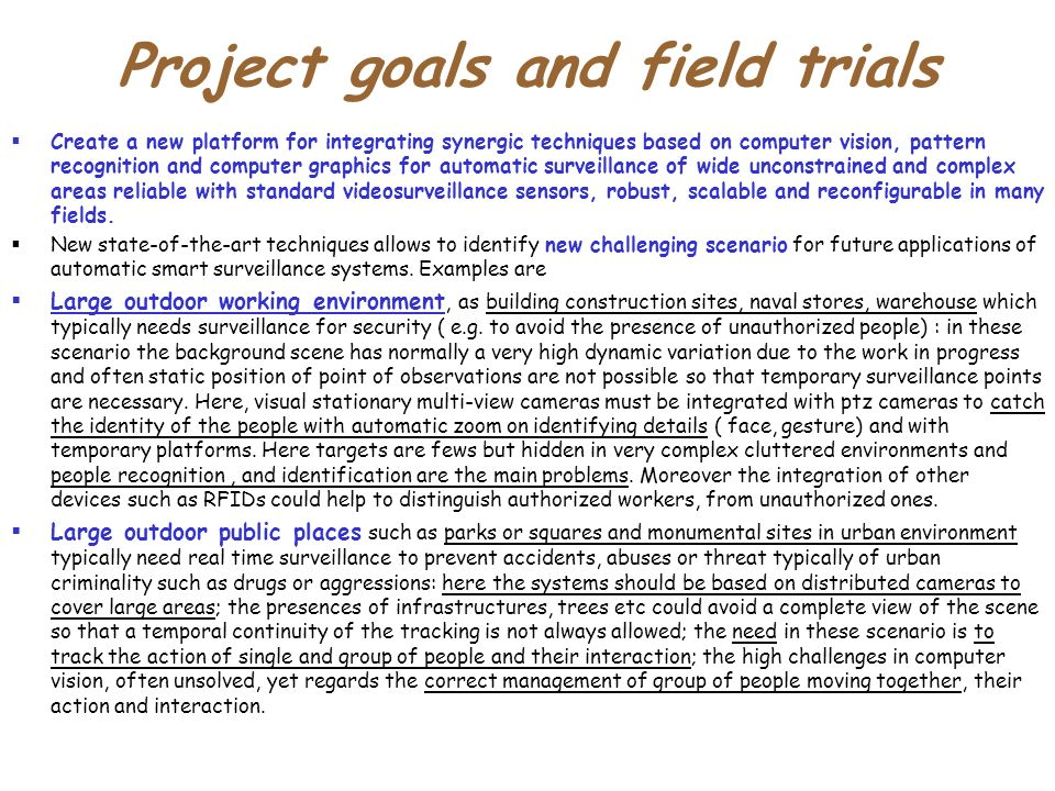 Project goals and field trials Create a new platform for integrating synergic techniques based on computer vision, pattern recognition and computer graphics for automatic surveillance of wide unconstrained and complex areas reliable with standard videosurveillance sensors, robust, scalable and reconfigurable in many fields.