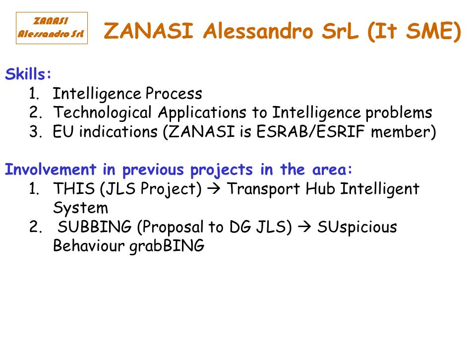 ZANASI Alessandro SrL (It SME) ZANASI Alessandro SrL Skills: 1.Intelligence Process 2.Technological Applications to Intelligence problems 3.EU indications (ZANASI is ESRAB/ESRIF member) Involvement in previous projects in the area: 1.THIS (JLS Project) Transport Hub Intelligent System 2.
