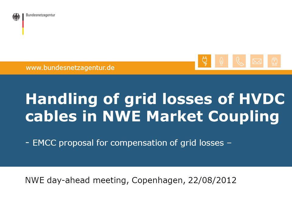 www.bundesnetzagentur.de Handling of grid losses of HVDC cables in NWE Market Coupling - EMCC proposal for compensation of grid losses – NWE day-ahead meeting, Copenhagen, 22/08/2012