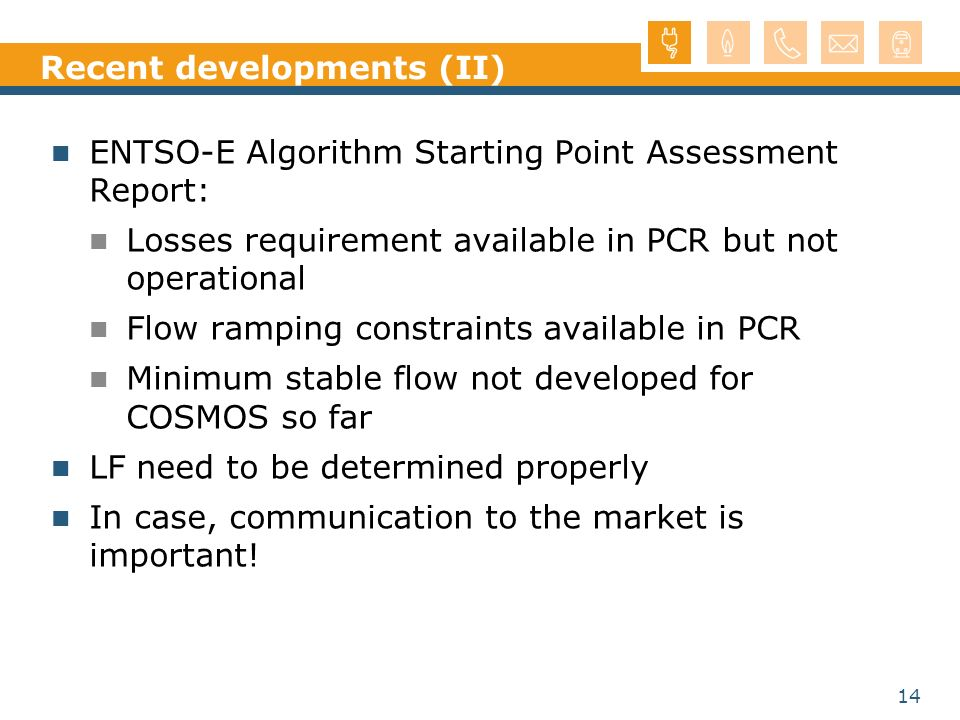14 Recent developments (II) ENTSO-E Algorithm Starting Point Assessment Report: Losses requirement available in PCR but not operational Flow ramping constraints available in PCR Minimum stable flow not developed for COSMOS so far LF need to be determined properly In case, communication to the market is important!