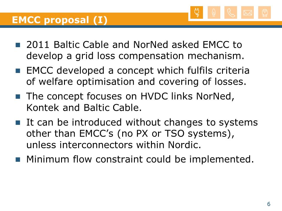 6 EMCC proposal (I) 2011 Baltic Cable and NorNed asked EMCC to develop a grid loss compensation mechanism. EMCC developed a concept which fulfils crit