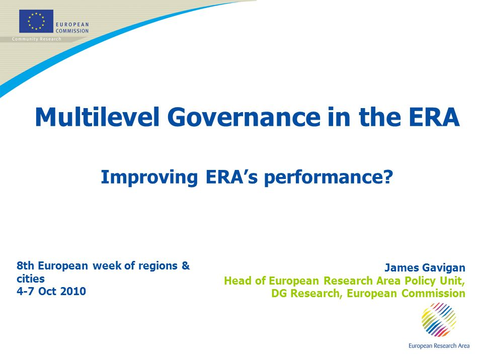 11 Multilevel Governance in the ERA Improving ERAs performance? 8th European week of regions & cities 4-7 Oct 2010 James Gavigan Head of European Rese