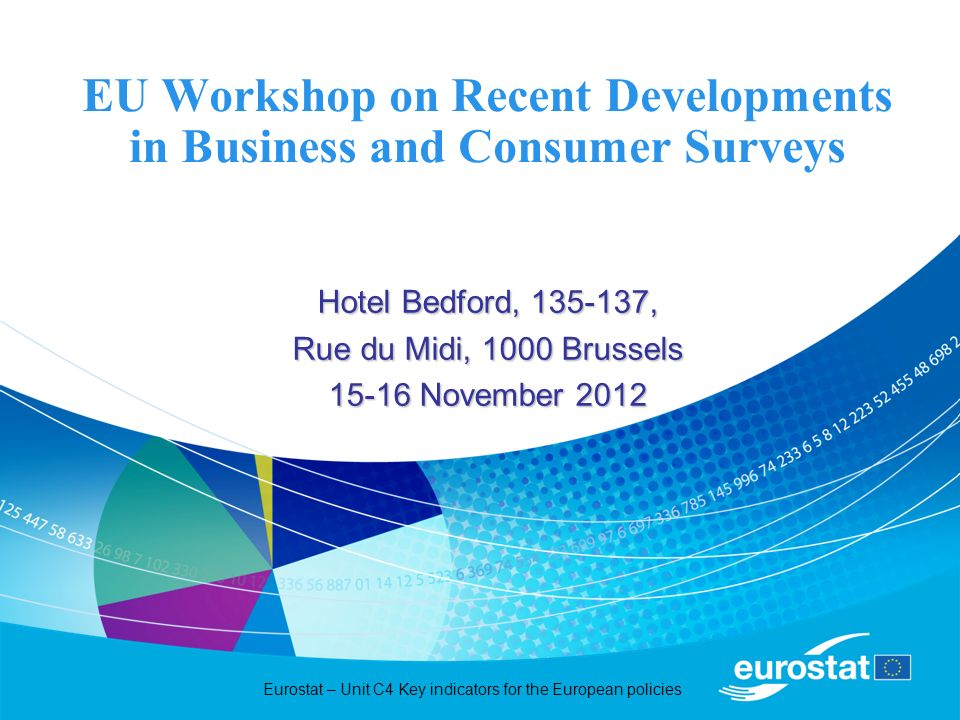 Eurostat – Unit C4 Key indicators for the European policies EU Workshop on Recent Developments in Business and Consumer Surveys Hotel Bedford, 135-137