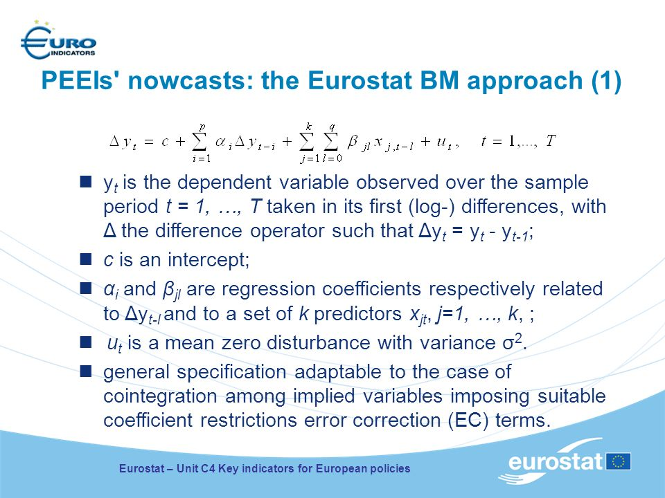 PEEIs nowcasts: the Eurostat BM approach (1) y t is the dependent variable observed over the sample period t = 1, …, T taken in its first (log-) differences, with Δ the difference operator such that Δy t = y t - y t-1 ; c is an intercept; α i and β jl are regression coefficients respectively related to Δy t-l and to a set of k predictors x jt, j=1, …, k, ; u t is a mean zero disturbance with variance σ 2.