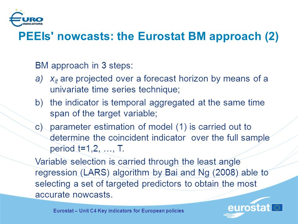 Eurostat – Unit C4 Key indicators for European policies PEEIs nowcasts: the Eurostat BM approach (2) BM approach in 3 steps: a)x it are projected over a forecast horizon by means of a univariate time series technique; b)the indicator is temporal aggregated at the same time span of the target variable; c)parameter estimation of model (1) is carried out to determine the coincident indicator over the full sample period t=1,2, …, T.