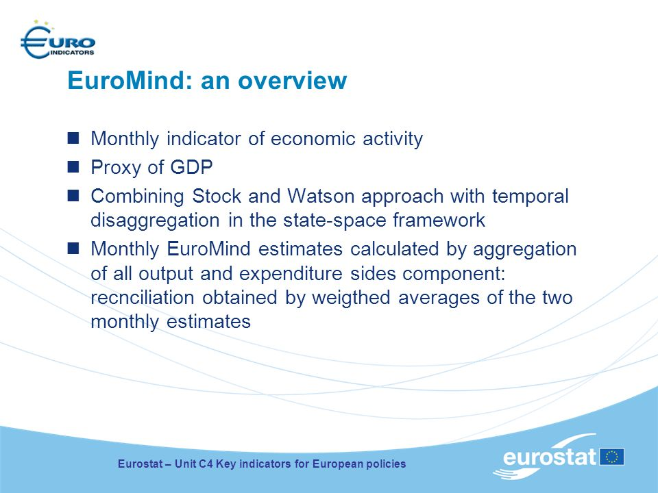 EuroMind: an overview Monthly indicator of economic activity Proxy of GDP Combining Stock and Watson approach with temporal disaggregation in the state-space framework Monthly EuroMind estimates calculated by aggregation of all output and expenditure sides component: recnciliation obtained by weigthed averages of the two monthly estimates Eurostat – Unit C4 Key indicators for European policies