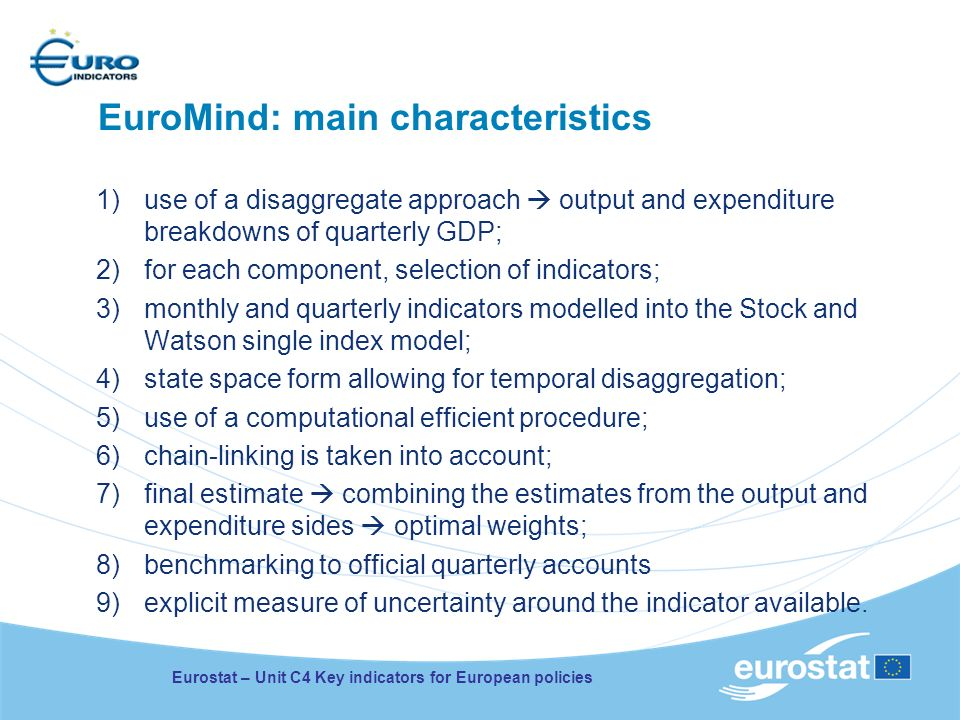 EuroMind: main characteristics 1)use of a disaggregate approach output and expenditure breakdowns of quarterly GDP; 2)for each component, selection of indicators; 3)monthly and quarterly indicators modelled into the Stock and Watson single index model; 4)state space form allowing for temporal disaggregation; 5)use of a computational efficient procedure; 6)chain-linking is taken into account; 7)final estimate combining the estimates from the output and expenditure sides optimal weights; 8)benchmarking to official quarterly accounts 9)explicit measure of uncertainty around the indicator available.