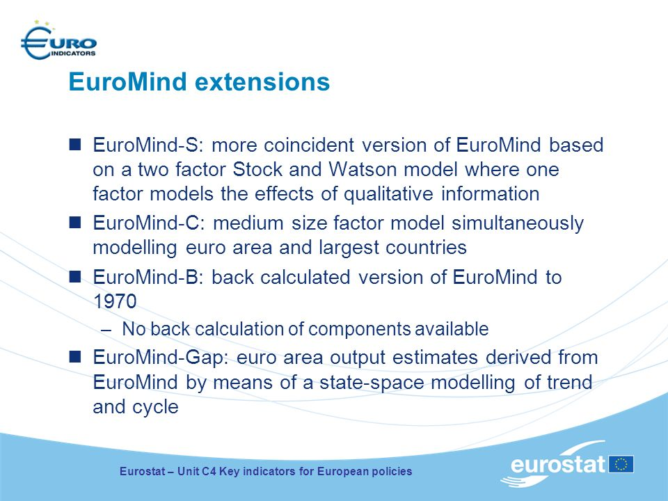 EuroMind extensions EuroMind-S: more coincident version of EuroMind based on a two factor Stock and Watson model where one factor models the effects of qualitative information EuroMind-C: medium size factor model simultaneously modelling euro area and largest countries EuroMind-B: back calculated version of EuroMind to 1970 –No back calculation of components available EuroMind-Gap: euro area output estimates derived from EuroMind by means of a state-space modelling of trend and cycle Eurostat – Unit C4 Key indicators for European policies