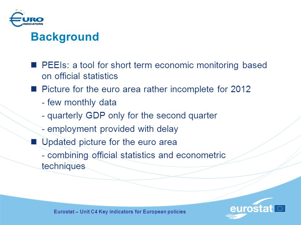 Background PEEIs: a tool for short term economic monitoring based on official statistics Picture for the euro area rather incomplete for 2012 - few monthly data - quarterly GDP only for the second quarter - employment provided with delay Updated picture for the euro area - combining official statistics and econometric techniques Eurostat – Unit C4 Key indicators for European policies