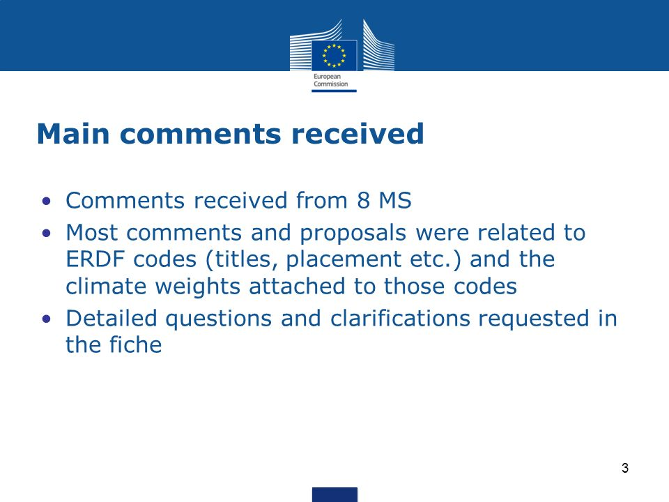 Main comments received Comments received from 8 MS Most comments and proposals were related to ERDF codes (titles, placement etc.) and the climate weights attached to those codes Detailed questions and clarifications requested in the fiche 3