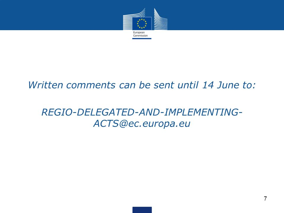 Written comments can be sent until 14 June to: REGIO-DELEGATED-AND-IMPLEMENTING- ACTS@ec.europa.eu 7