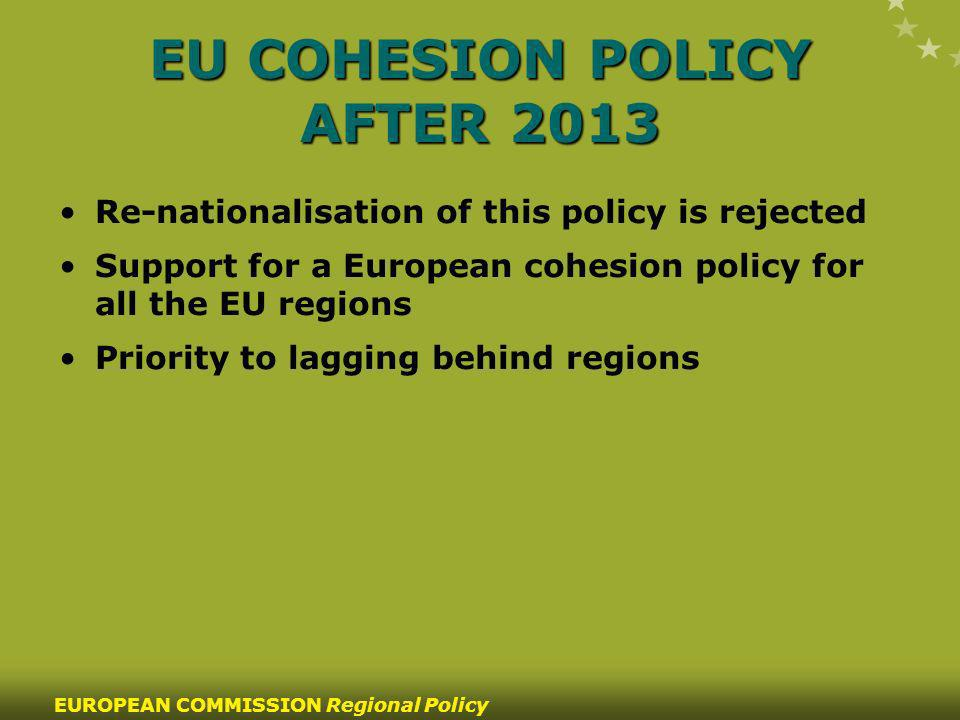 55 EUROPEAN COMMISSION Regional Policy EU COHESION POLICY AFTER 2013 Re-nationalisation of this policy is rejected Support for a European cohesion policy for all the EU regions Priority to lagging behind regions
