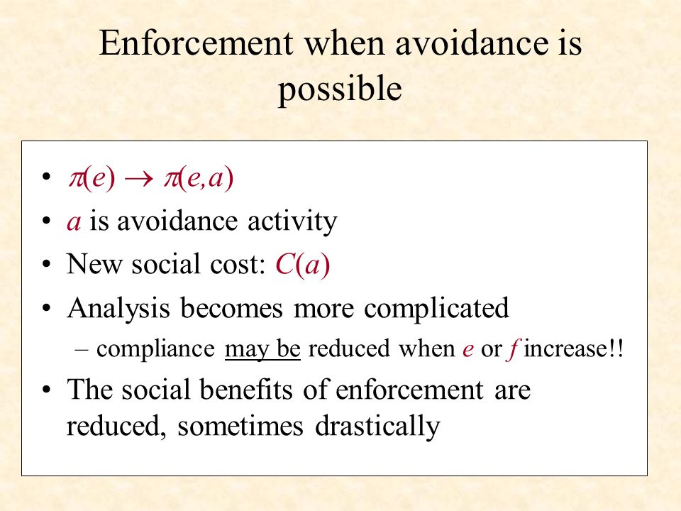 Enforcement when avoidance is possible (e) (e,a) a is avoidance activity New social cost: C(a) Analysis becomes more complicated –compliance may be reduced when e or f increase!.