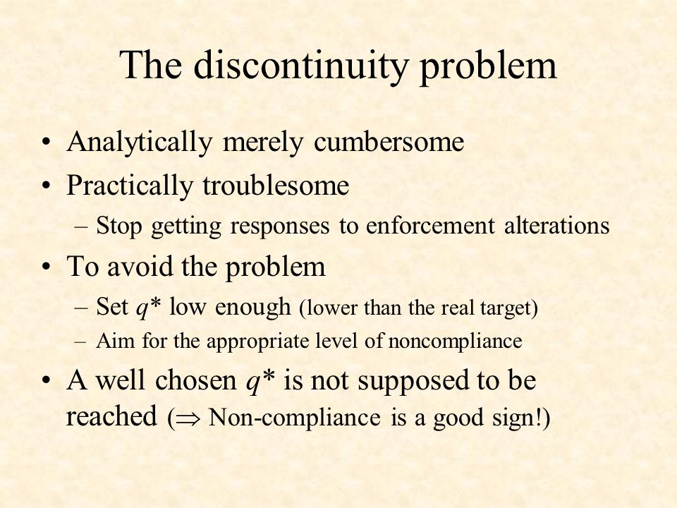 The discontinuity problem Analytically merely cumbersome Practically troublesome –Stop getting responses to enforcement alterations To avoid the problem –Set q* low enough (lower than the real target) –Aim for the appropriate level of noncompliance A well chosen q* is not supposed to be reached ( Non-compliance is a good sign!)