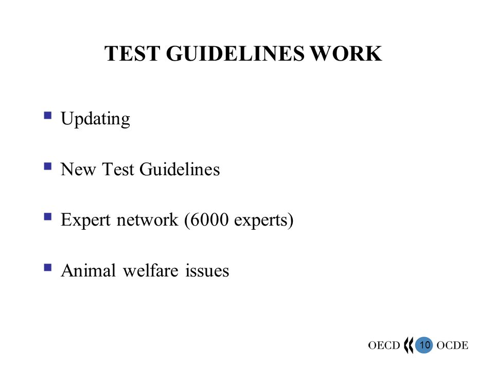 10 TEST GUIDELINES WORK Updating New Test Guidelines Expert network (6000 experts) Animal welfare issues