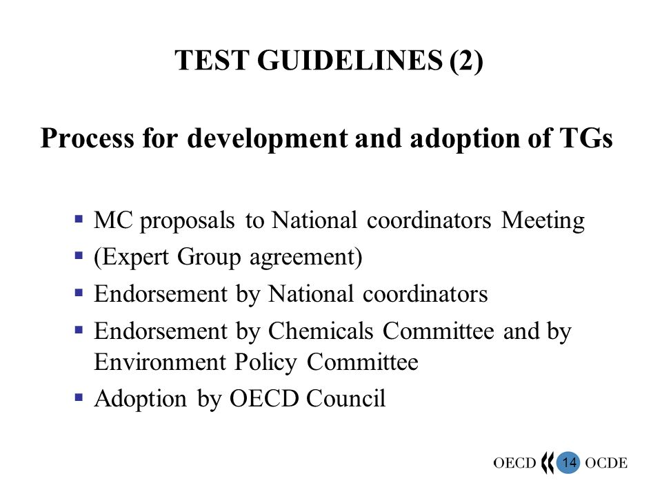 14 TEST GUIDELINES (2) Process for development and adoption of TGs MC proposals to National coordinators Meeting (Expert Group agreement) Endorsement by National coordinators Endorsement by Chemicals Committee and by Environment Policy Committee Adoption by OECD Council