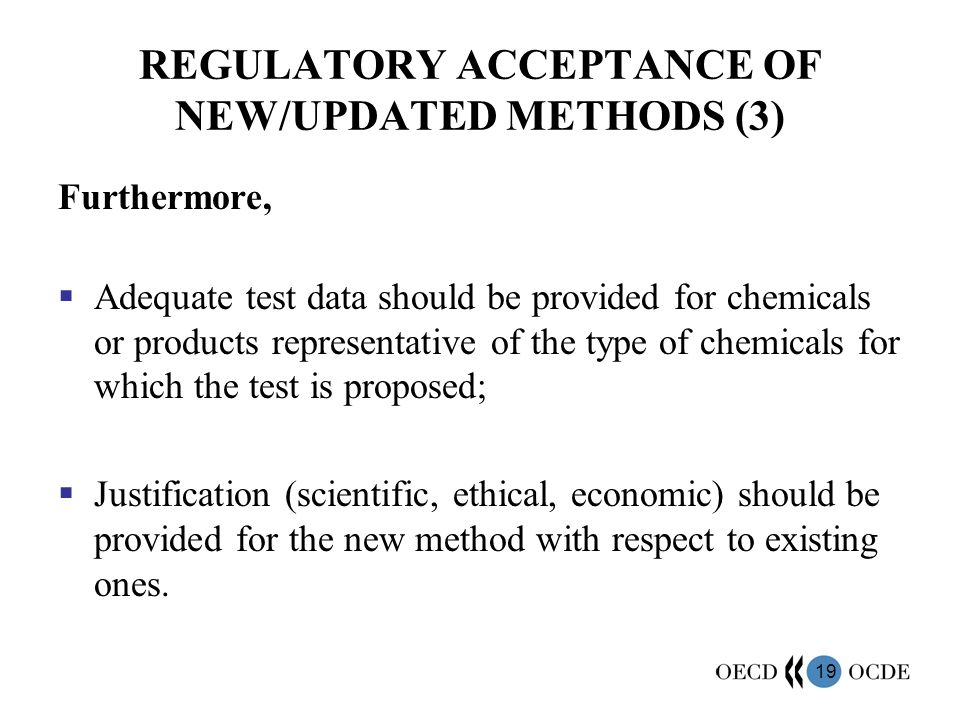 19 REGULATORY ACCEPTANCE OF NEW/UPDATED METHODS (3) Furthermore, Adequate test data should be provided for chemicals or products representative of the type of chemicals for which the test is proposed; Justification (scientific, ethical, economic) should be provided for the new method with respect to existing ones.