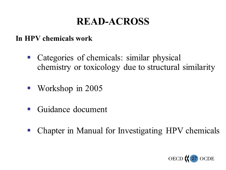 27 READ-ACROSS In HPV chemicals work Categories of chemicals: similar physical chemistry or toxicology due to structural similarity Workshop in 2005 Guidance document Chapter in Manual for Investigating HPV chemicals