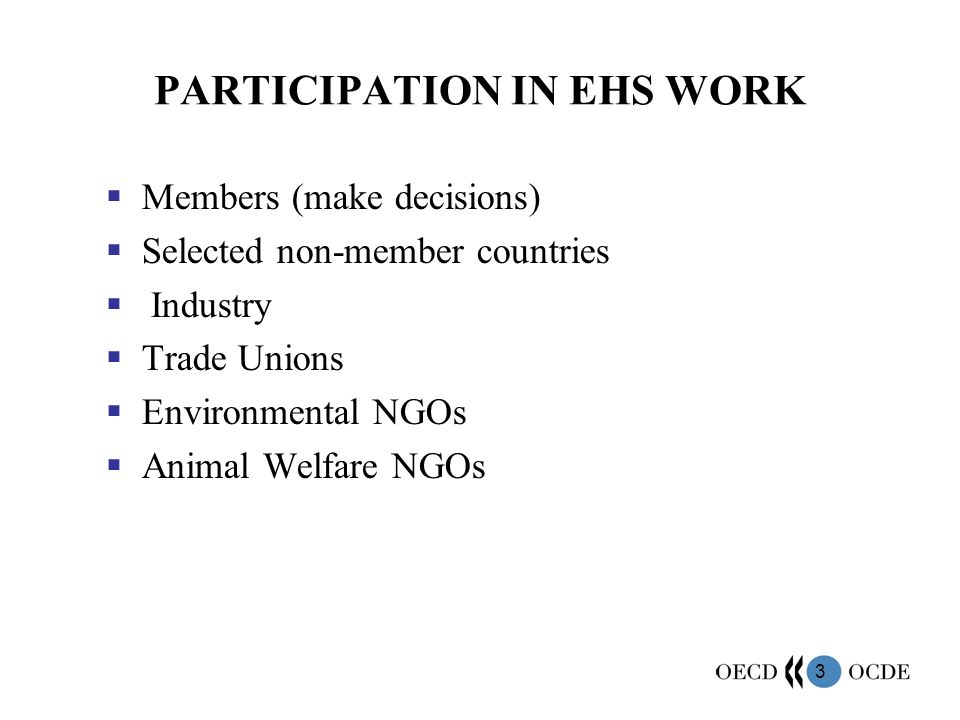 3 PARTICIPATION IN EHS WORK Members (make decisions) Selected non-member countries Industry Trade Unions Environmental NGOs Animal Welfare NGOs