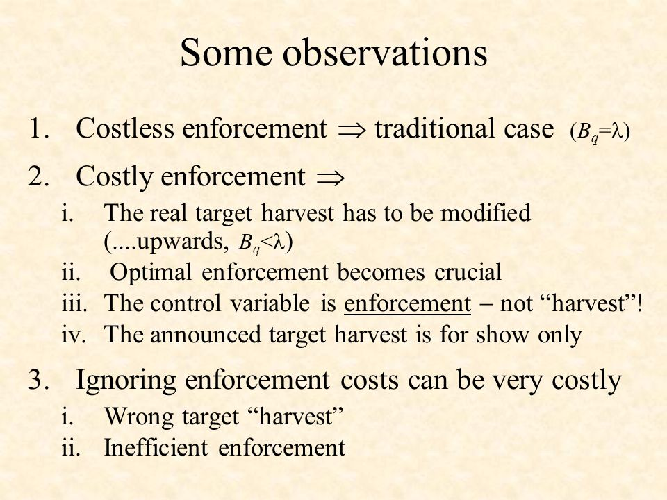 Some observations 1.Costless enforcement traditional case (B q = ) 2.Costly enforcement i.The real target harvest has to be modified (....upwards, B q < ) ii.