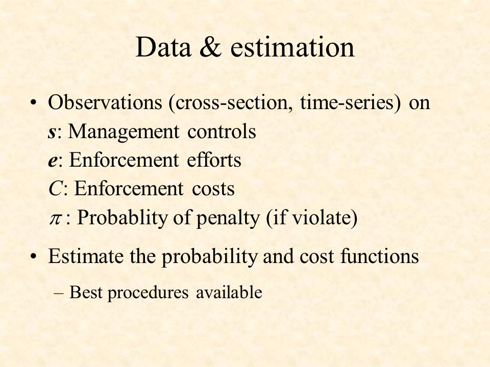 Data & estimation Observations (cross-section, time-series) on s: Management controls e: Enforcement efforts C: Enforcement costs : Probablity of penalty (if violate) Estimate the probability and cost functions –Best procedures available