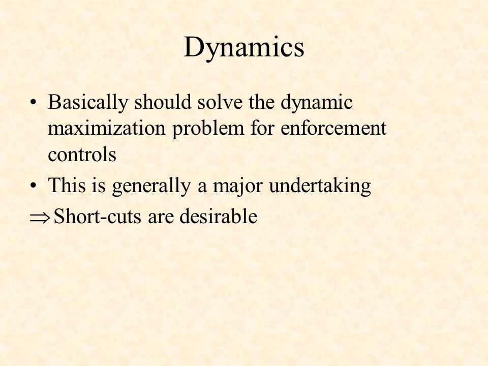 Dynamics Basically should solve the dynamic maximization problem for enforcement controls This is generally a major undertaking Short-cuts are desirable