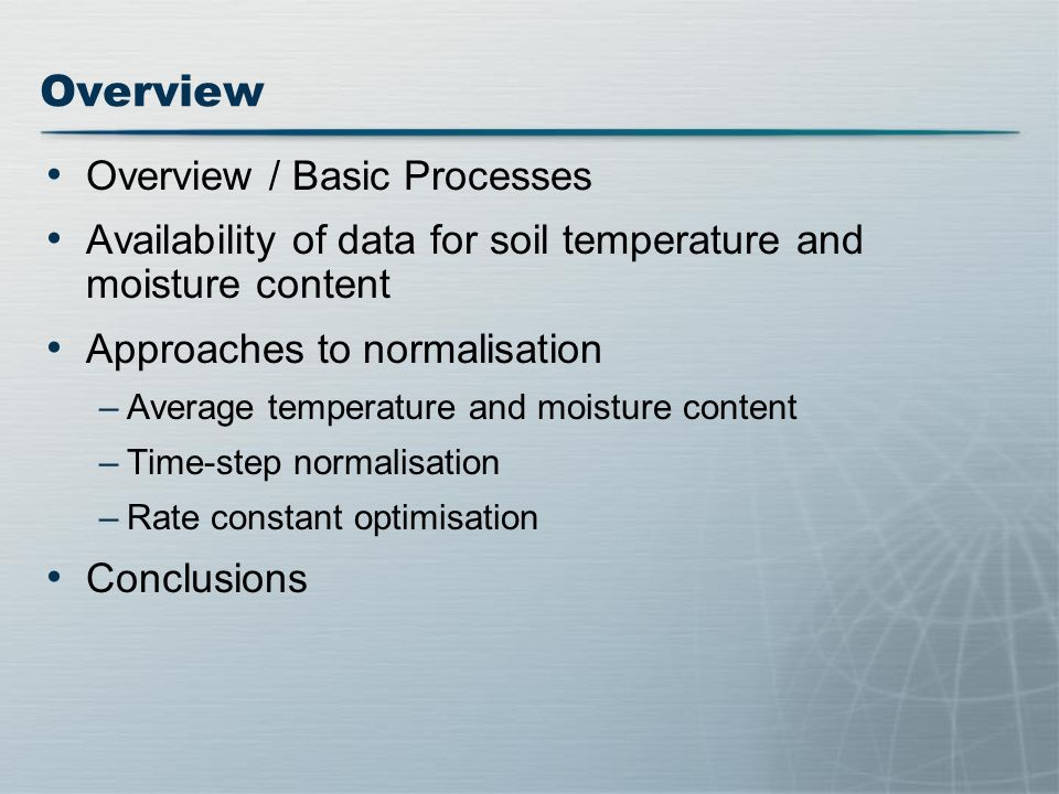 Overview / Basic Processes Availability of data for soil temperature and moisture content Approaches to normalisation –Average temperature and moisture content –Time-step normalisation –Rate constant optimisation Conclusions Overview