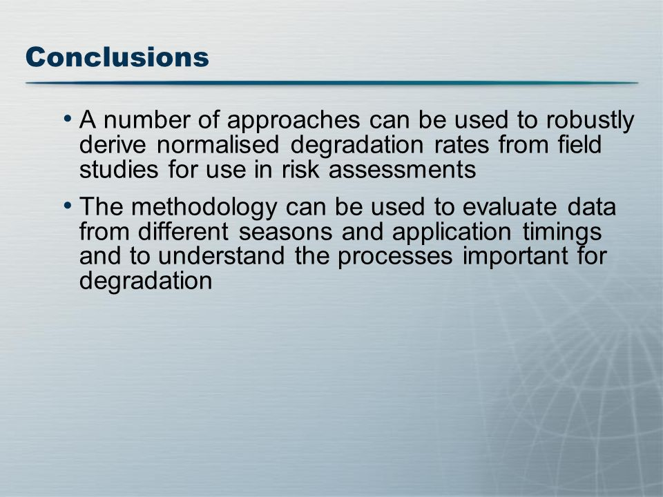 Conclusions A number of approaches can be used to robustly derive normalised degradation rates from field studies for use in risk assessments The methodology can be used to evaluate data from different seasons and application timings and to understand the processes important for degradation