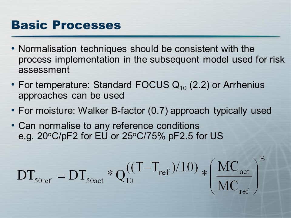 Basic Processes Normalisation techniques should be consistent with the process implementation in the subsequent model used for risk assessment For temperature: Standard FOCUS Q 10 (2.2) or Arrhenius approaches can be used For moisture: Walker B-factor (0.7) approach typically used Can normalise to any reference conditions e.g.