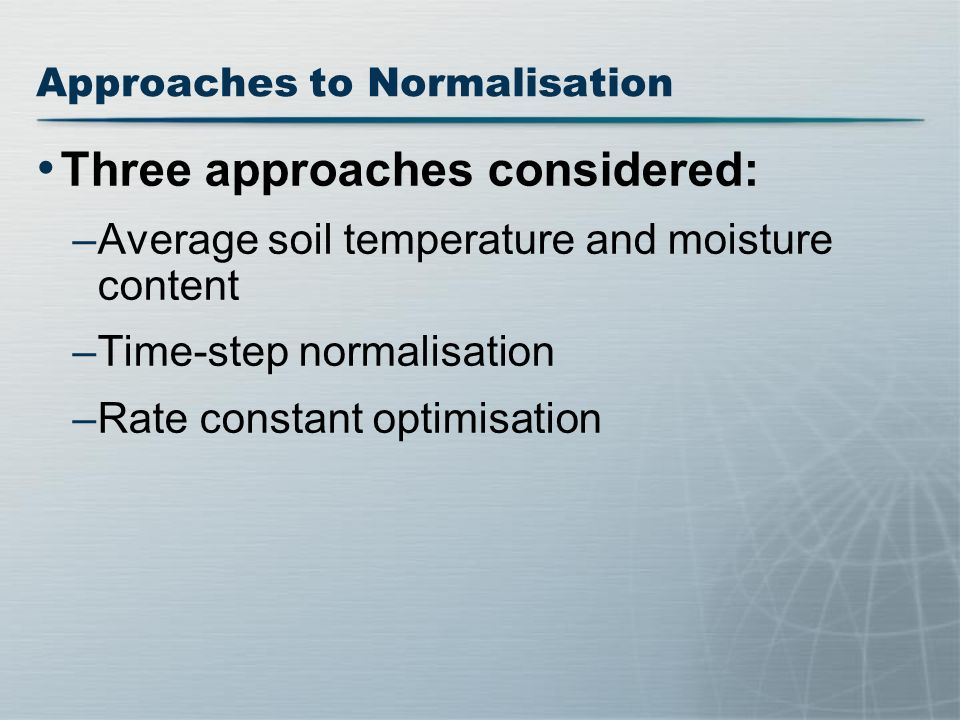 Approaches to Normalisation Three approaches considered: –Average soil temperature and moisture content –Time-step normalisation –Rate constant optimisation