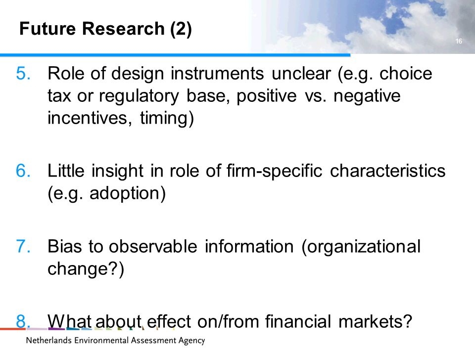 Future Research (2) 5.Role of design instruments unclear (e.g. choice tax or regulatory base, positive vs. negative incentives, timing) 6.Little insig