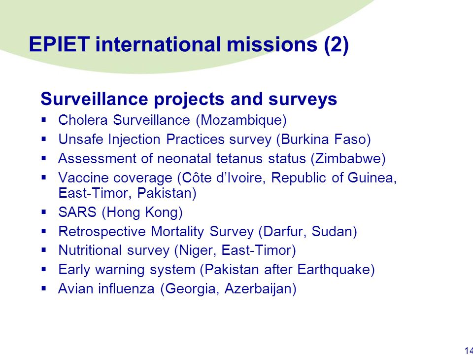 13 EPIET international missions (1) Outbreak investigations Infant deaths following immunisation (Egypt) Tularaemia (Kosovo) Suspected anthrax (Ethiop