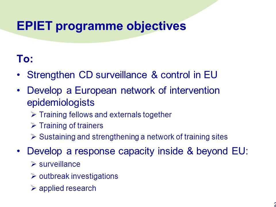 1 EPIET European Programme for Intervention Epidemiology Training Started 1996, funded by EU Commission and Member States From Nov 07 funded by ECDC/E