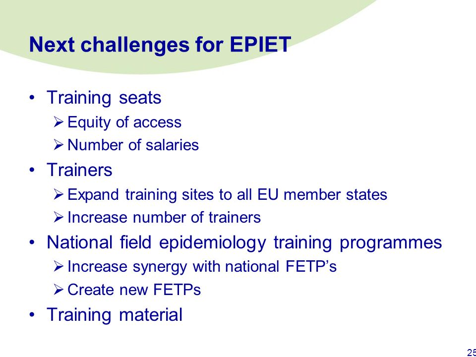 24 EPIET graduates working in MS (1998-2007) Place of workNumber EU Member States89 ECDC6 Norway4 Switzerland1 Ouside Europe9 Global level (WHO, NGO's