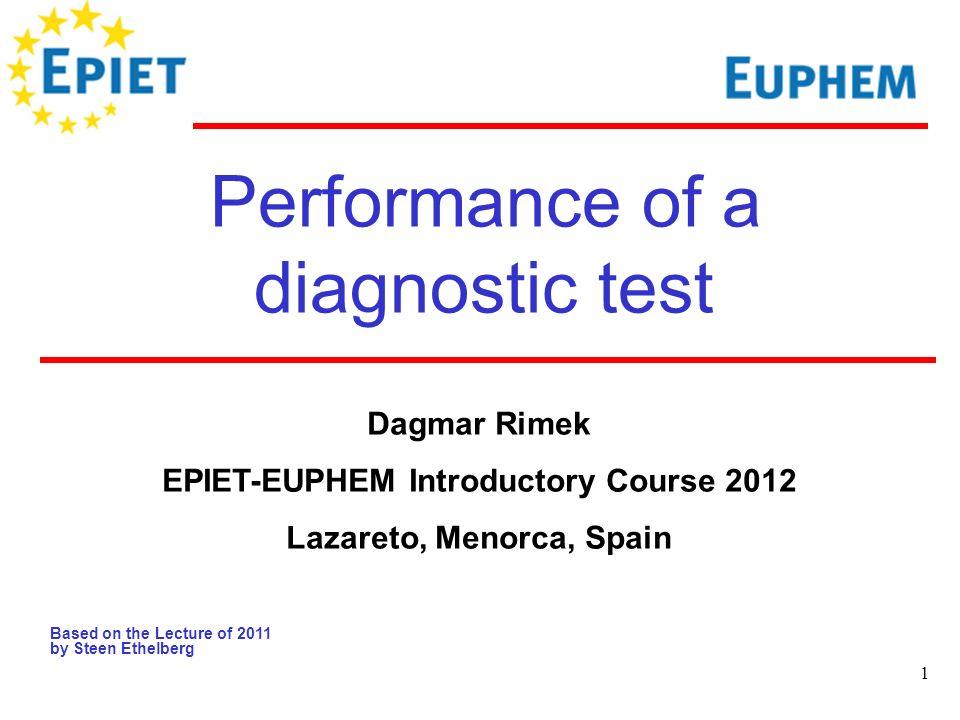 1 Performance of a diagnostic test Based on the Lecture of 2011 by Steen Ethelberg Dagmar Rimek EPIET-EUPHEM Introductory Course 2012 Lazareto, Menorca, Spain