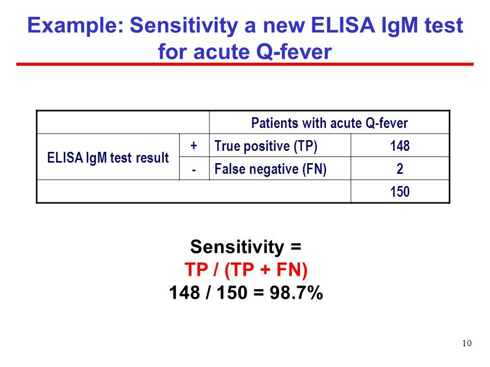 Example: Sensitivity a new ELISA IgM test for acute Q-fever Patients with acute Q-fever ELISA IgM test result + True positive (TP)148 - False negative (FN)2 150 Sensitivity = TP / (TP + FN) 148 / 150 = 98.7% 10