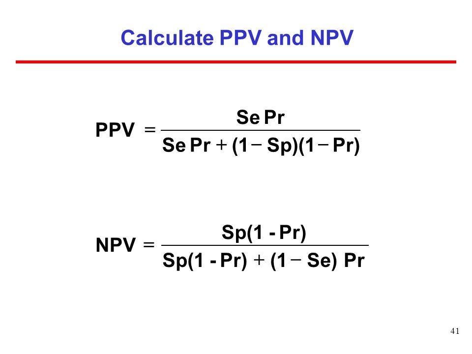 41 Calculate PPV and NPV Pr) Sp)(1 (1 Pr Se Pr Se PPV Pr Se)(1Pr)-Sp(1 Pr)-Sp(1 NPV