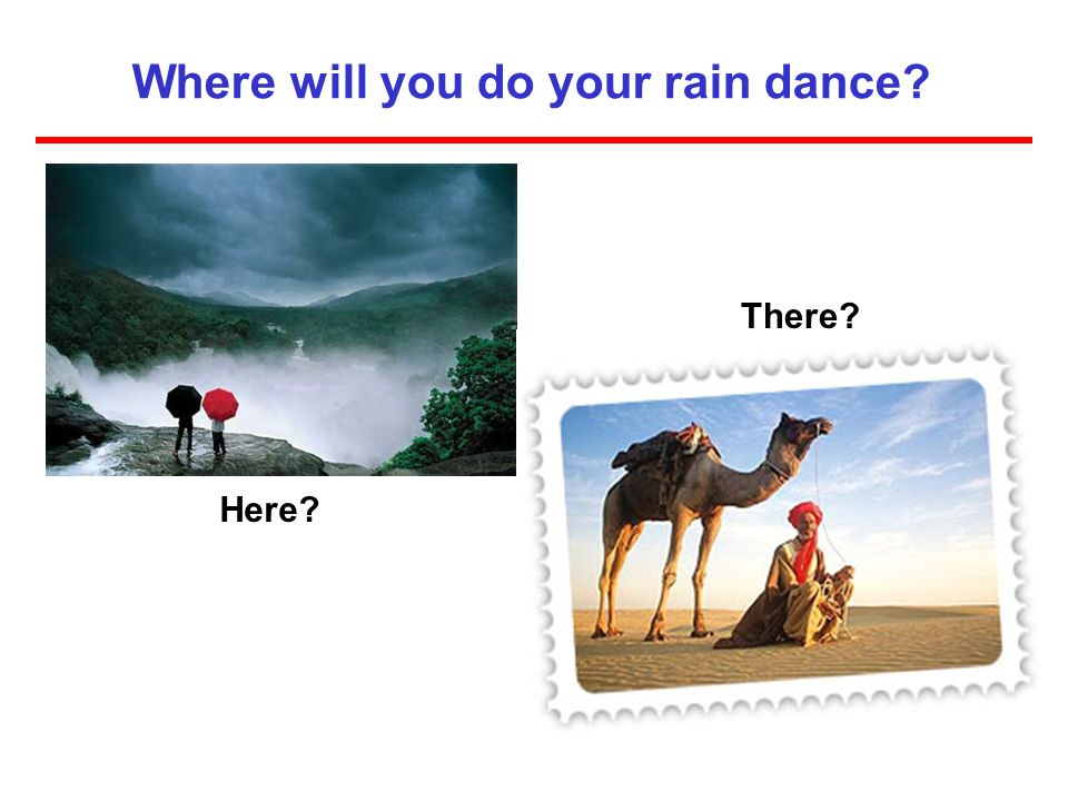 Where will you do your rain dance? Here? There?