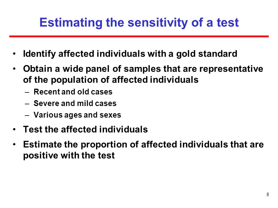 Estimating the sensitivity of a test Identify affected individuals with a gold standard Obtain a wide panel of samples that are representative of the population of affected individuals –Recent and old cases –Severe and mild cases –Various ages and sexes Test the affected individuals Estimate the proportion of affected individuals that are positive with the test 8