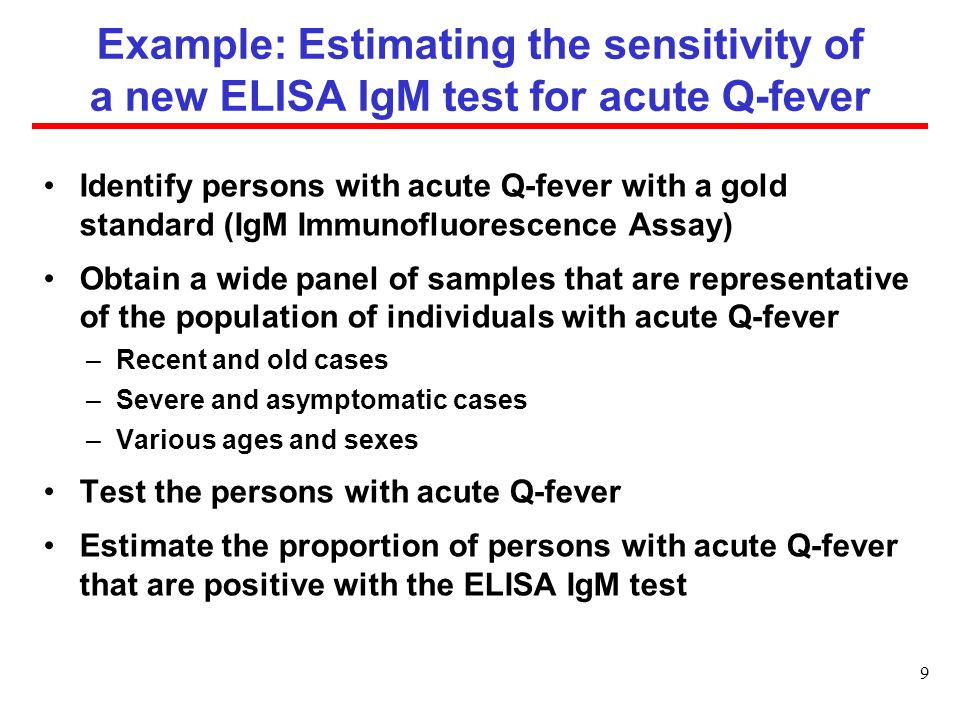 Example: Estimating the sensitivity of a new ELISA IgM test for acute Q-fever Identify persons with acute Q-fever with a gold standard (IgM Immunofluorescence Assay) Obtain a wide panel of samples that are representative of the population of individuals with acute Q-fever –Recent and old cases –Severe and asymptomatic cases –Various ages and sexes Test the persons with acute Q-fever Estimate the proportion of persons with acute Q-fever that are positive with the ELISA IgM test 9