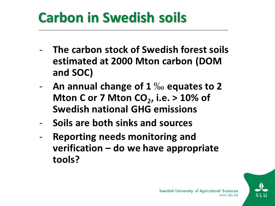 Swedish University of Agricultural Sciences   Carbon in Swedish soils -The carbon stock of Swedish forest soils estimated at 2000 Mton carbon (DOM and SOC) -An annual change of 1 equates to 2 Mton C or 7 Mton CO 2, i.e.