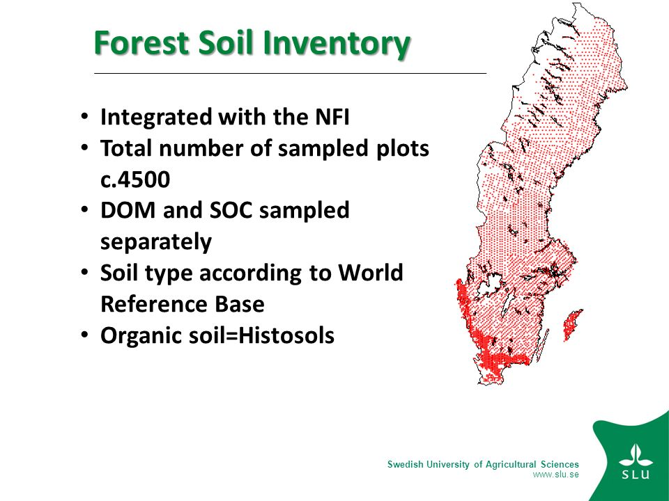 Swedish University of Agricultural Sciences   Integrated with the NFI Total number of sampled plots c.4500 DOM and SOC sampled separately Soil type according to World Reference Base Organic soil=Histosols Forest Soil Inventory