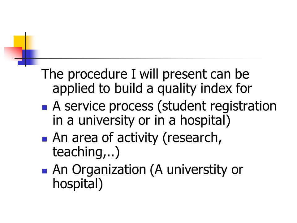 The procedure I will present can be applied to build a quality index for A service process (student registration in a university or in a hospital) An area of activity (research, teaching,..) An Organization (A universtity or hospital)