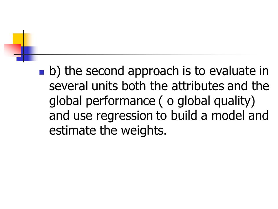 b) the second approach is to evaluate in several units both the attributes and the global performance ( o global quality) and use regression to build a model and estimate the weights.