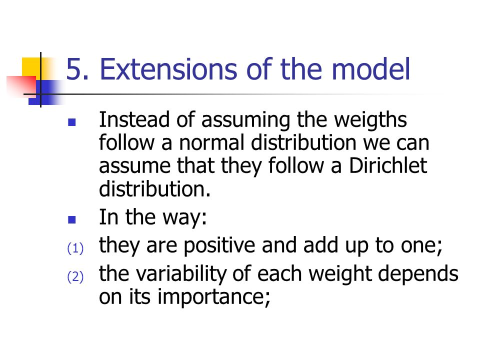 5. Extensions of the model Instead of assuming the weigths follow a normal distribution we can assume that they follow a Dirichlet distribution. In th