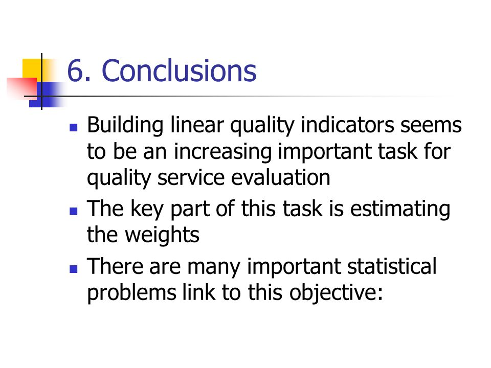 6. Conclusions Building linear quality indicators seems to be an increasing important task for quality service evaluation The key part of this task is