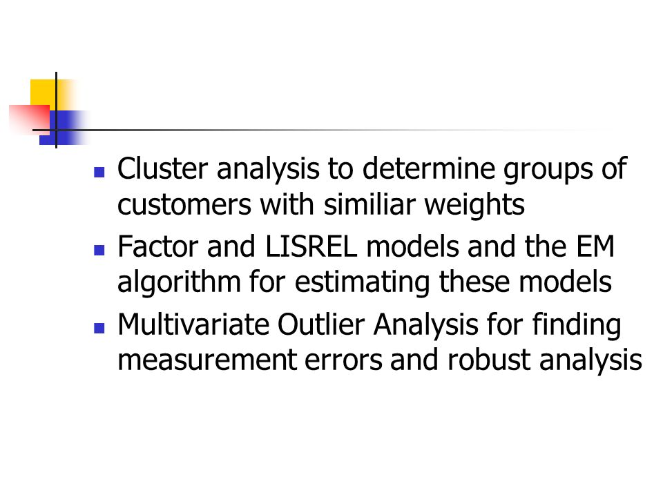 Cluster analysis to determine groups of customers with similiar weights Factor and LISREL models and the EM algorithm for estimating these models Multivariate Outlier Analysis for finding measurement errors and robust analysis