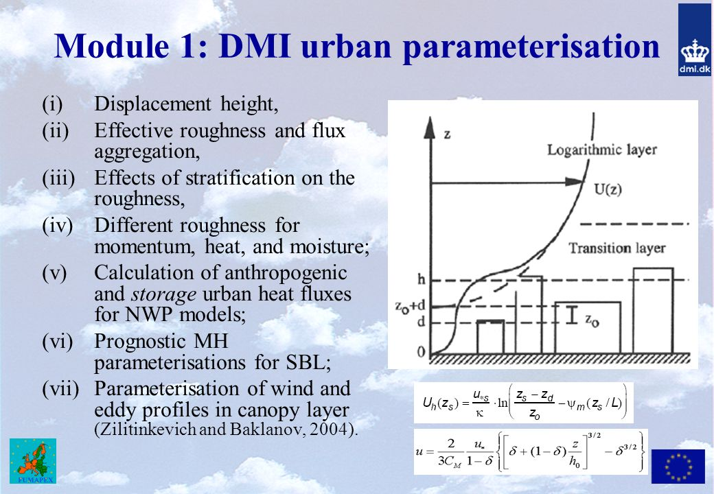 Module 1: DMI urban parameterisation (i)Displacement height, (ii)Effective roughness and flux aggregation, (iii)Effects of stratification on the roughness, (iv)Different roughness for momentum, heat, and moisture; (v)Calculation of anthropogenic and storage urban heat fluxes for NWP models; (vi)Prognostic MH parameterisations for SBL; (vii)Parameterisation of wind and eddy profiles in canopy layer (Zilitinkevich and Baklanov, 2004).