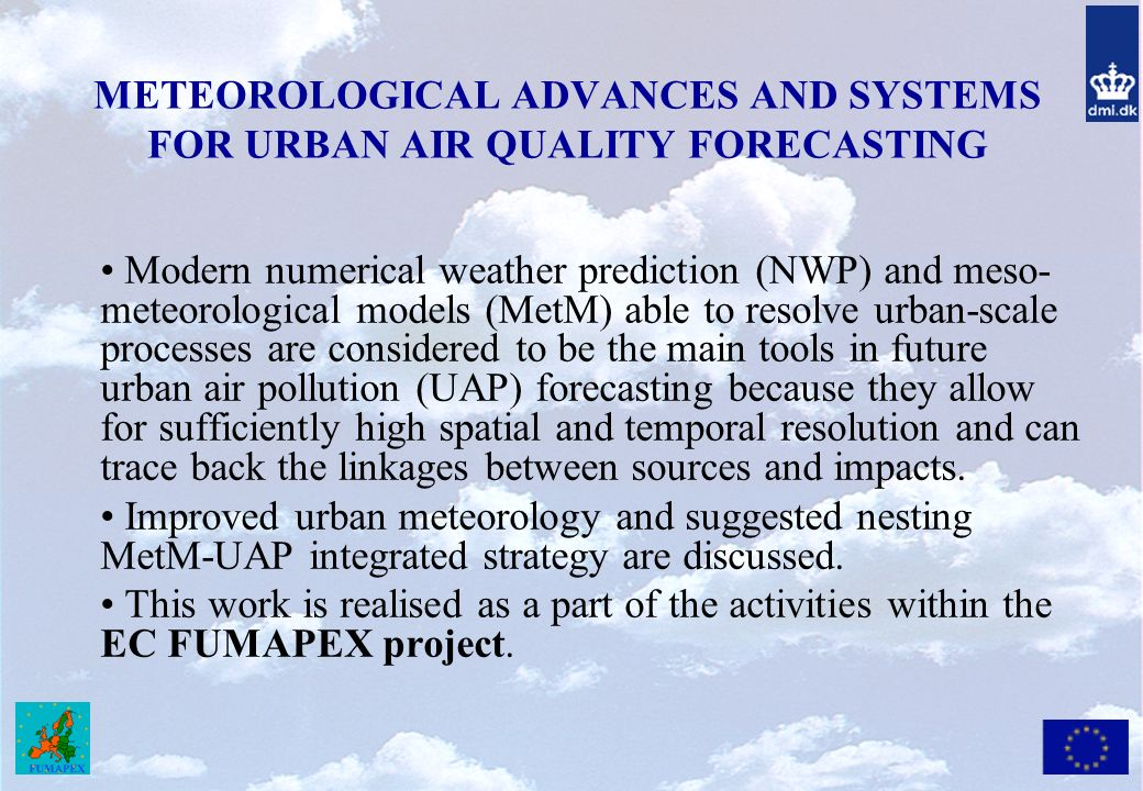 METEOROLOGICAL ADVANCES AND SYSTEMS FOR URBAN AIR QUALITY FORECASTING Modern numerical weather prediction (NWP) and meso- meteorological models (MetM) able to resolve urban-scale processes are considered to be the main tools in future urban air pollution (UAP) forecasting because they allow for sufficiently high spatial and temporal resolution and can trace back the linkages between sources and impacts.